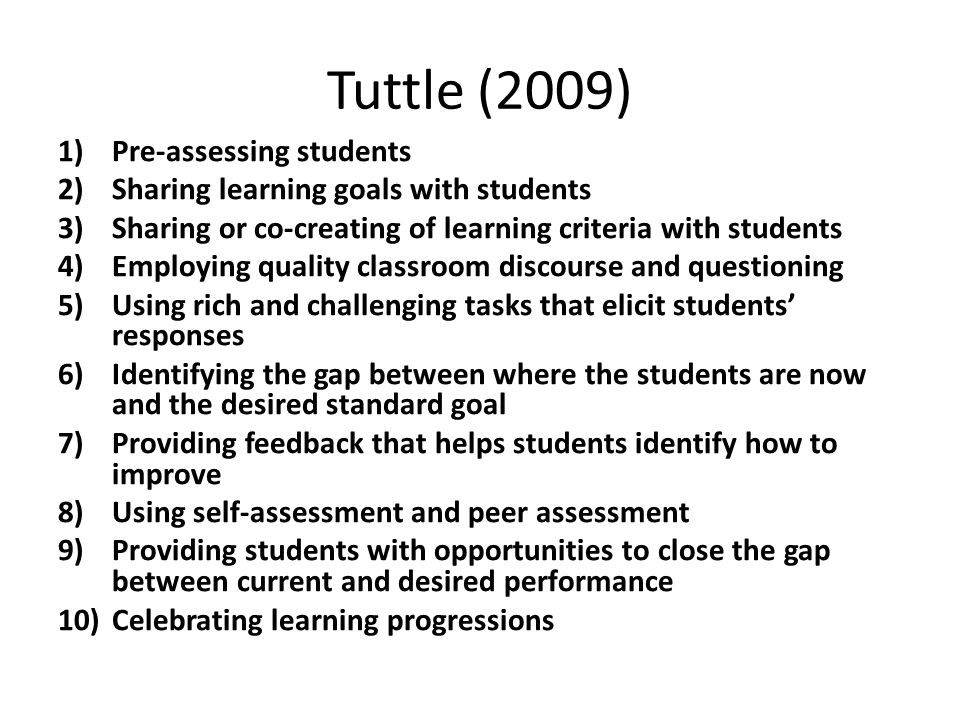 Tuttle (2009) 1)Pre-assessing students 2)Sharing learning goals with students 3)Sharing or co-creating of learning criteria with students 4)Employing quality classroom discourse and questioning 5)Using rich and challenging tasks that elicit students' responses 6)Identifying the gap between where the students are now and the desired standard goal 7)Providing feedback that helps students identify how to improve 8)Using self-assessment and peer assessment 9)Providing students with opportunities to close the gap between current and desired performance 10)Celebrating learning progressions
