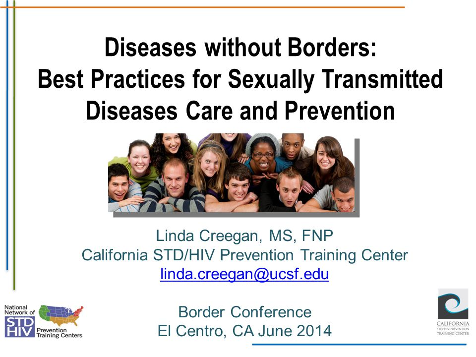 Diseases without Borders: Best Practices for Sexually Transmitted Diseases Care and Prevention Linda Creegan, MS, FNP California STD/HIV Prevention Tr