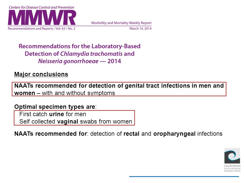 Major conclusions NAATs recommended for detection of genital tract infections in men and women – with and without symptoms Optimal specimen types are: