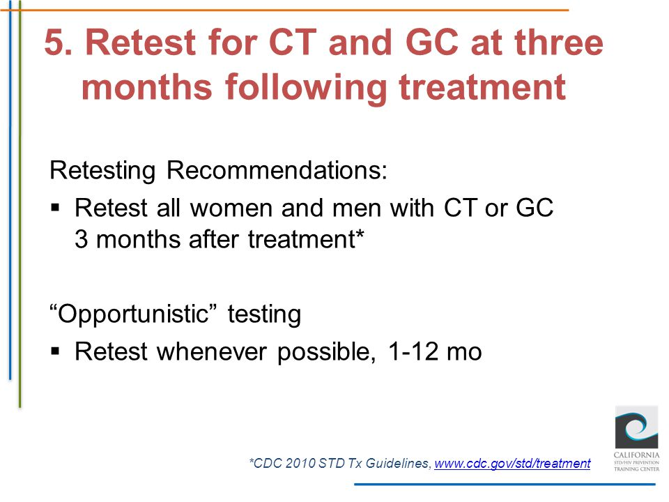 """Retesting Recommendations:  Retest all women and men with CT or GC 3 months after treatment* """"Opportunistic"""" testing  Retest whenever possible, 1-12"""