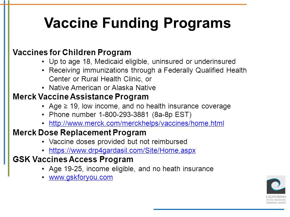 Vaccine Funding Programs Vaccines for Children Program Up to age 18, Medicaid eligible, uninsured or underinsured Receiving immunizations through a Fe