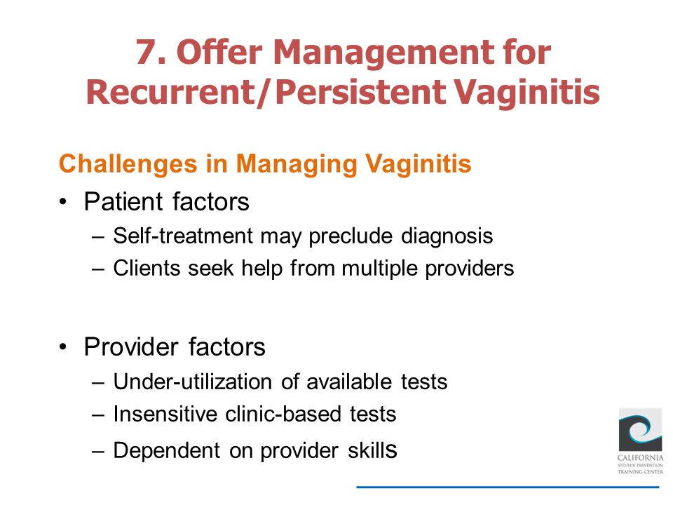 Challenges in Managing Vaginitis Patient factors –Self-treatment may preclude diagnosis –Clients seek help from multiple providers Provider factors –U