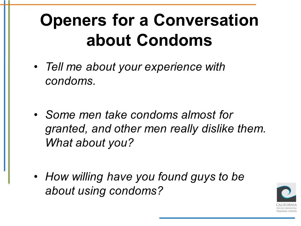 Openers for a Conversation about Condoms Tell me about your experience with condoms. Some men take condoms almost for granted, and other men really di