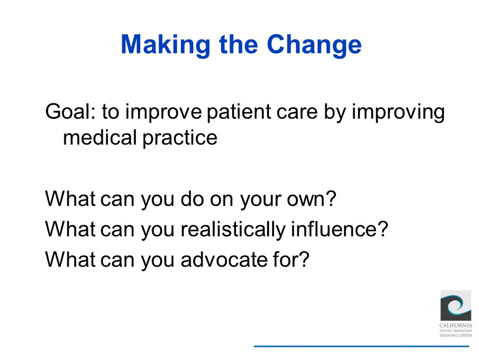 Making the Change Goal: to improve patient care by improving medical practice What can you do on your own? What can you realistically influence? What