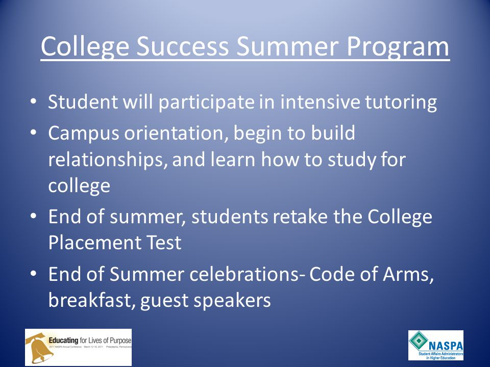 College Success Summer Program Student will participate in intensive tutoring Campus orientation, begin to build relationships, and learn how to study for college End of summer, students retake the College Placement Test End of Summer celebrations- Code of Arms, breakfast, guest speakers