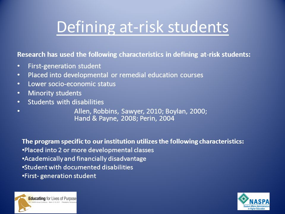 At-Risk Students: Understanding Their Characteristics and Challenges Academic Preparation Lower high school grades Lower standardized test scores Less academic rigor of high school Less college knowledge Lack knowledge of the bureaucratic operations of higher education -Adelman, 2004; Thayer, 2000
