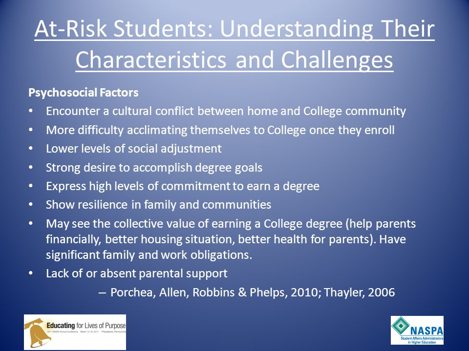 At-Risk Students: Understanding Their Characteristics and Challenges Socio-demographic Low monetary resources First generation college students Lack of Social capital through parental involvement Lack of Social network and resources through high school Situational Part-time enrollment More Work obligations Stronger Family obligations Increased travel to work, campus and home -Porchea, Allen, Robbins, Phelps, 2010