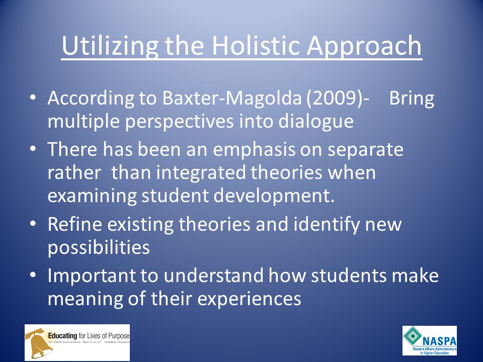 Utilizing the Holistic Approach According to Baxter-Magolda (2009)- Bring multiple perspectives into dialogue There has been an emphasis on separate rather than integrated theories when examining student development.