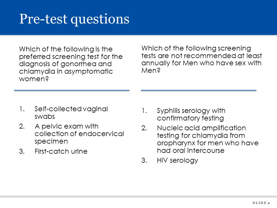 S L I D E 2 Pre-test questions Which of the following is the preferred screening test for the diagnosis of gonorrhea and chlamydia in asymptomatic women.