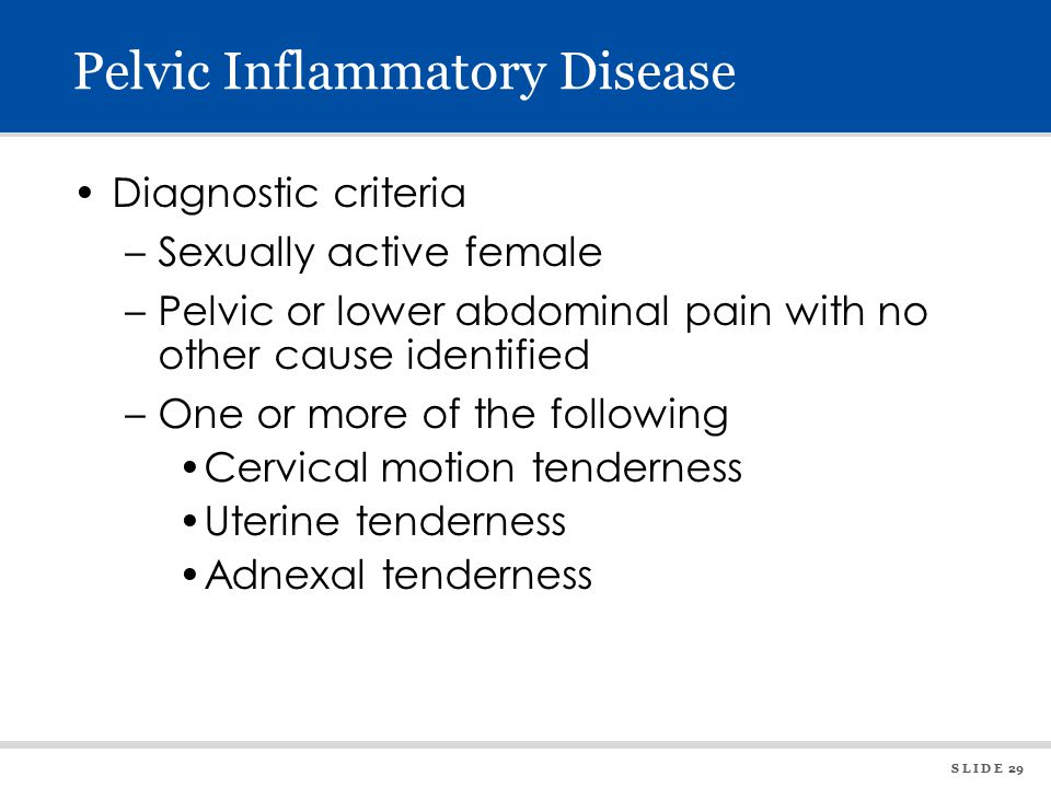 S L I D E 29 Pelvic Inflammatory Disease Diagnostic criteria –Sexually active female –Pelvic or lower abdominal pain with no other cause identified –One or more of the following Cervical motion tenderness Uterine tenderness Adnexal tenderness