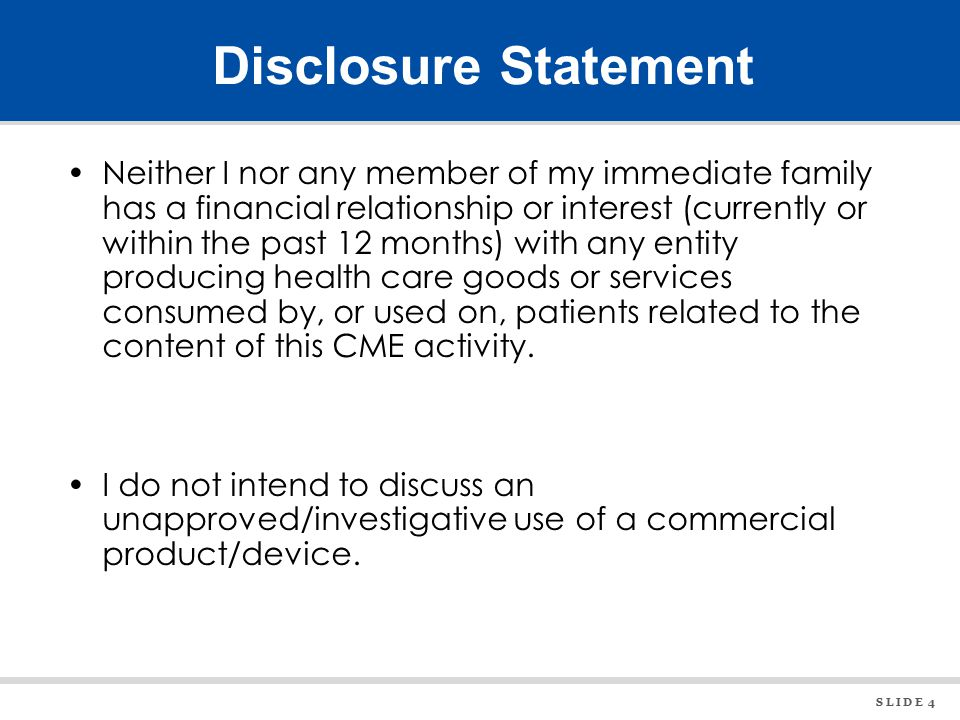 S L I D E 4 Disclosure Statement Neither I nor any member of my immediate family has a financial relationship or interest (currently or within the past 12 months) with any entity producing health care goods or services consumed by, or used on, patients related to the content of this CME activity.