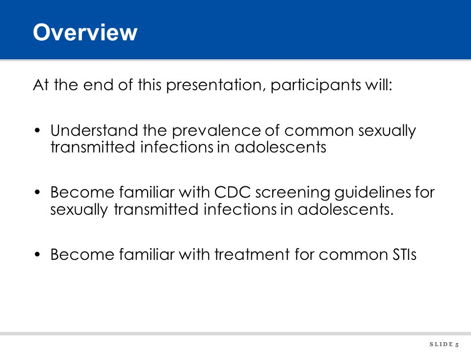 S L I D E 5 Overview At the end of this presentation, participants will: Understand the prevalence of common sexually transmitted infections in adolescents Become familiar with CDC screening guidelines for sexually transmitted infections in adolescents.