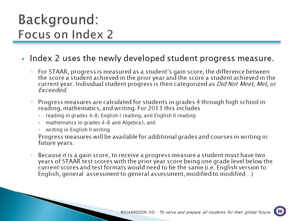  Index 2 uses the newly developed student progress measure. ◦ For STAAR, progress is measured as a student's gain score, the difference between the s