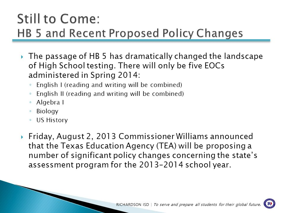  The passage of HB 5 has dramatically changed the landscape of High School testing. There will only be five EOCs administered in Spring 2014: ◦ Engli