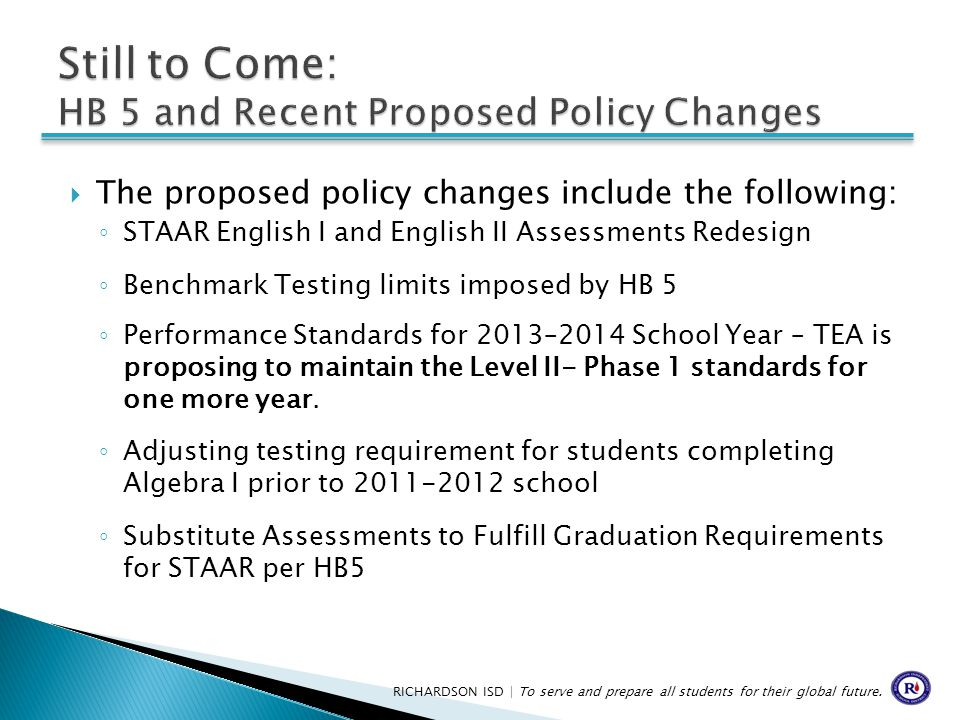  The proposed policy changes include the following: ◦ STAAR English I and English II Assessments Redesign ◦ Benchmark Testing limits imposed by HB 5