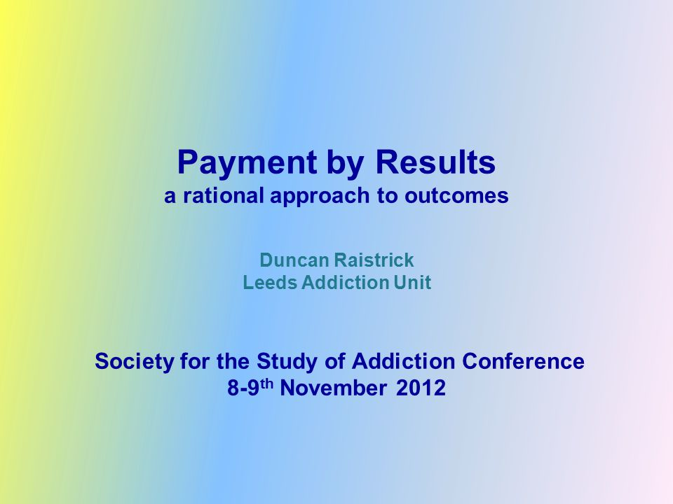 Payment by Results a rational approach to outcomes Duncan Raistrick Leeds Addiction Unit Society for the Study of Addiction Conference 8-9 th November 2012