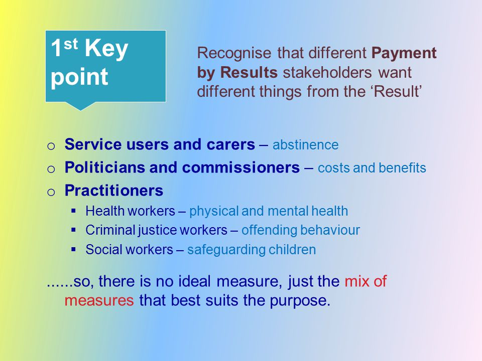 Recognise that different Payment by Results stakeholders want different things from the 'Result' o Service users and carers – abstinence o Politicians and commissioners – costs and benefits o Practitioners  Health workers – physical and mental health  Criminal justice workers – offending behaviour  Social workers – safeguarding children......so, there is no ideal measure, just the mix of measures that best suits the purpose.