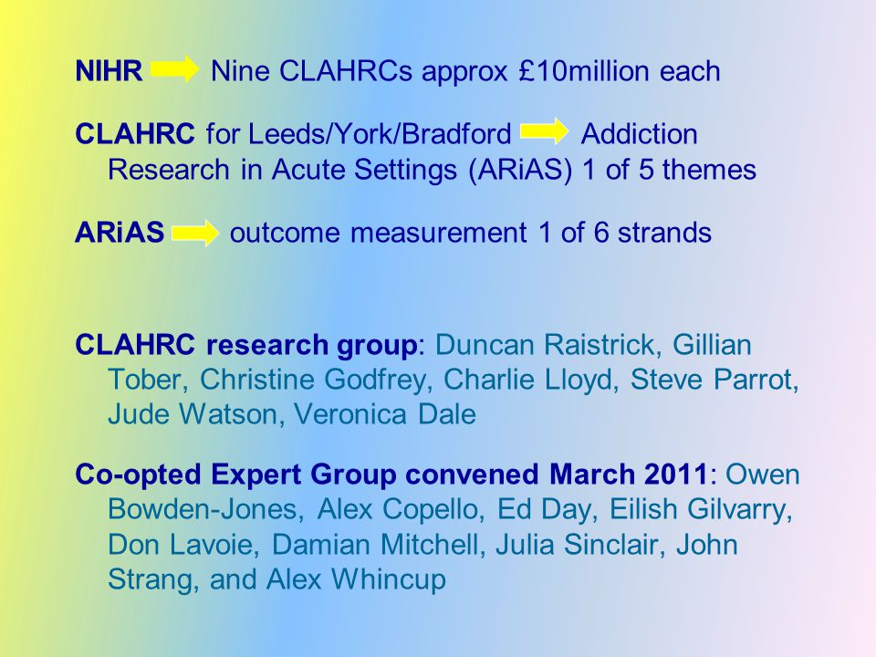 NIHR Nine CLAHRCs approx £10million each CLAHRC for Leeds/York/Bradford Addiction Research in Acute Settings (ARiAS) 1 of 5 themes ARiAS outcome measurement 1 of 6 strands CLAHRC research group: Duncan Raistrick, Gillian Tober, Christine Godfrey, Charlie Lloyd, Steve Parrot, Jude Watson, Veronica Dale Co-opted Expert Group convened March 2011: Owen Bowden-Jones, Alex Copello, Ed Day, Eilish Gilvarry, Don Lavoie, Damian Mitchell, Julia Sinclair, John Strang, and Alex Whincup