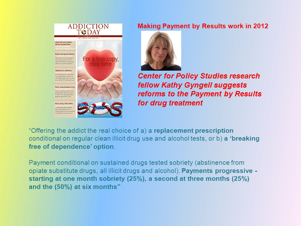Making Payment by Results work in 2012 Center for Policy Studies research fellow Kathy Gyngell suggests reforms to the Payment by Results for drug treatment Offering the addict the real choice of a) a replacement prescription conditional on regular clean illicit drug use and alcohol tests, or b) a 'breaking free of dependence' option.