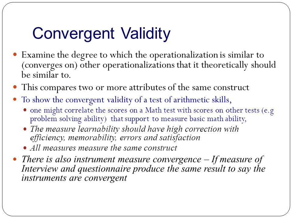 Convergent Validity Examine the degree to which the operationalization is similar to (converges on) other operationalizations that it theoretically sh