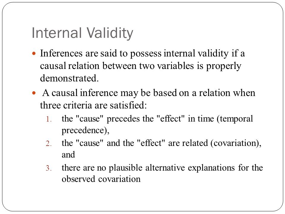 Internal Validity Inferences are said to possess internal validity if a causal relation between two variables is properly demonstrated. A causal infer