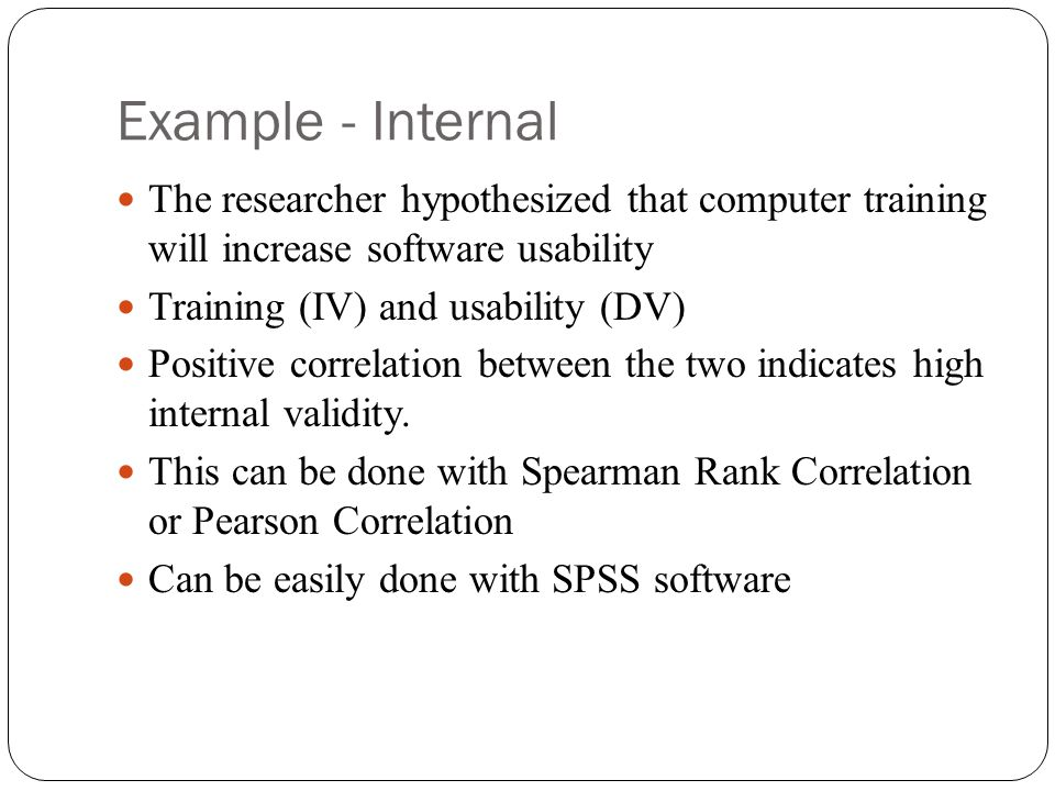 Example - Internal The researcher hypothesized that computer training will increase software usability Training (IV) and usability (DV) Positive corre