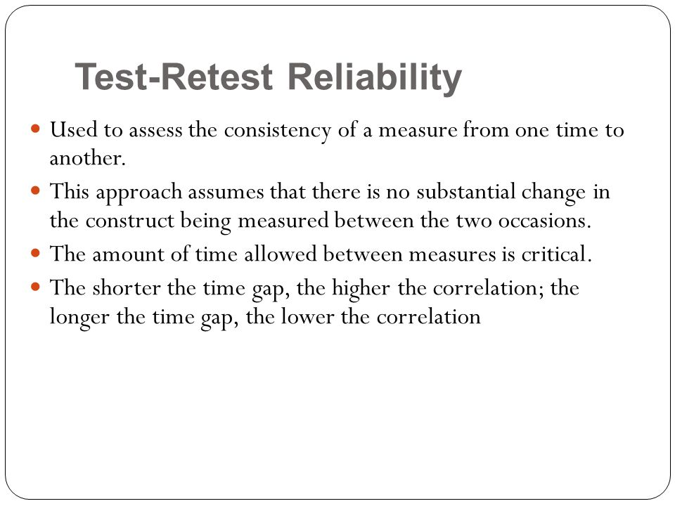 Test-Retest Reliability Used to assess the consistency of a measure from one time to another. This approach assumes that there is no substantial chang