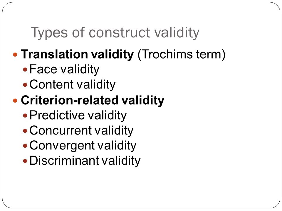 Types of Reliability Estimation 24  Inter-rater or inter-observer reliability  Is used to assess consistency of different raters  Test-retest reliability  Is used to assess the consistency of a measure from one time to another  Parallel-forms reliability  Is used to assess the consistency of the results of two tests constructed in the same way from the same content domain  Internal consistency reliability  Is used to assess the consistency of results across items within a test