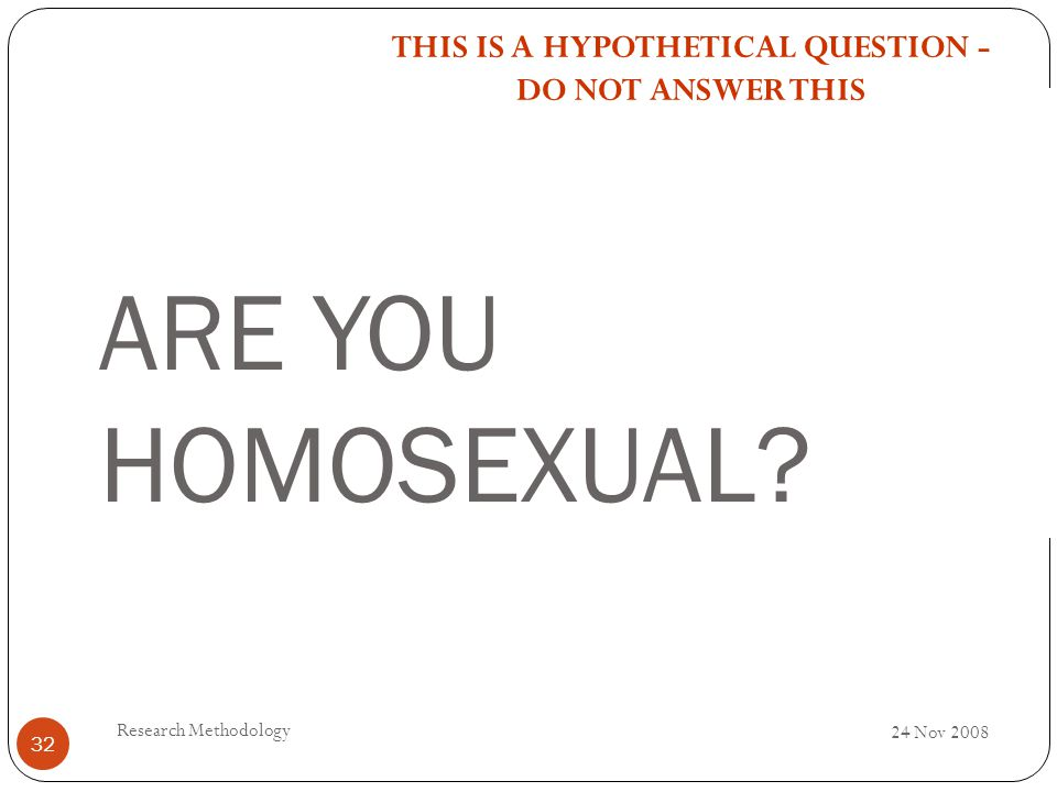 ARE YOU HOMOSEXUAL? 24 Nov 2008 Research Methodology 32 THIS IS A HYPOTHETICAL QUESTION - DO NOT ANSWER THIS