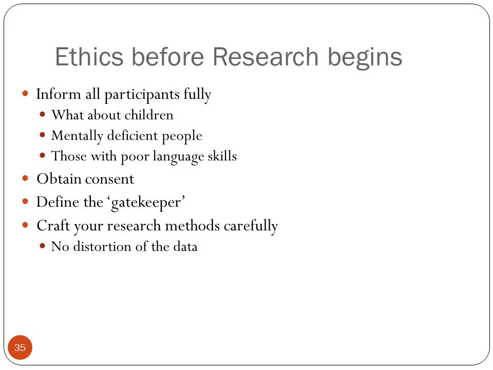 Ethics before Research begins 35 Inform all participants fully What about children Mentally deficient people Those with poor language skills Obtain co