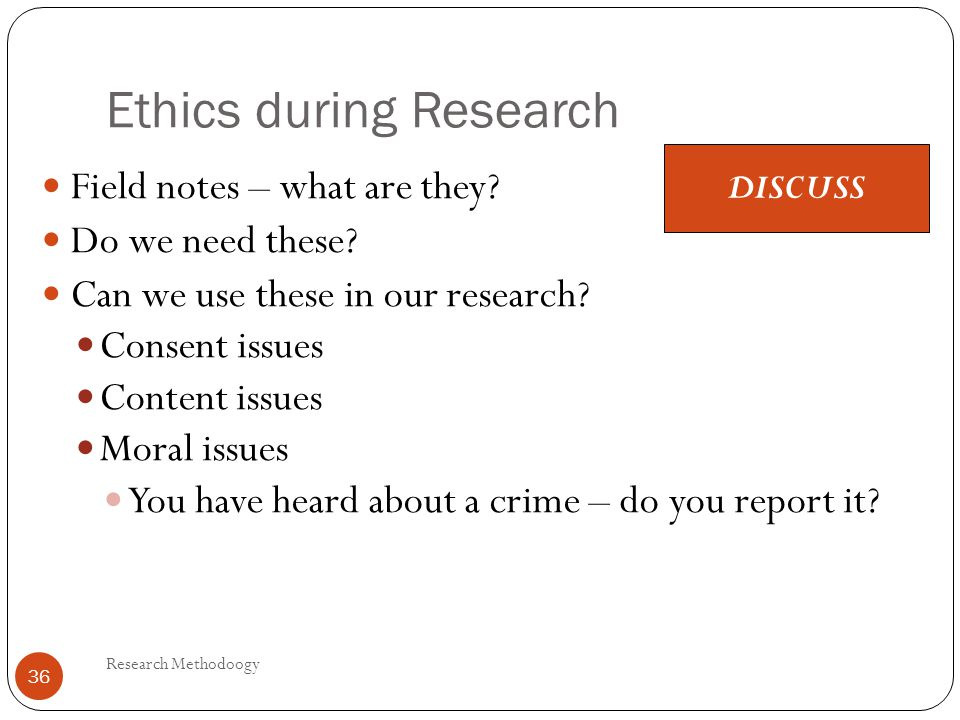 Ethics during Research Research Methodoogy 36 Field notes – what are they? Do we need these? Can we use these in our research? Consent issues Content