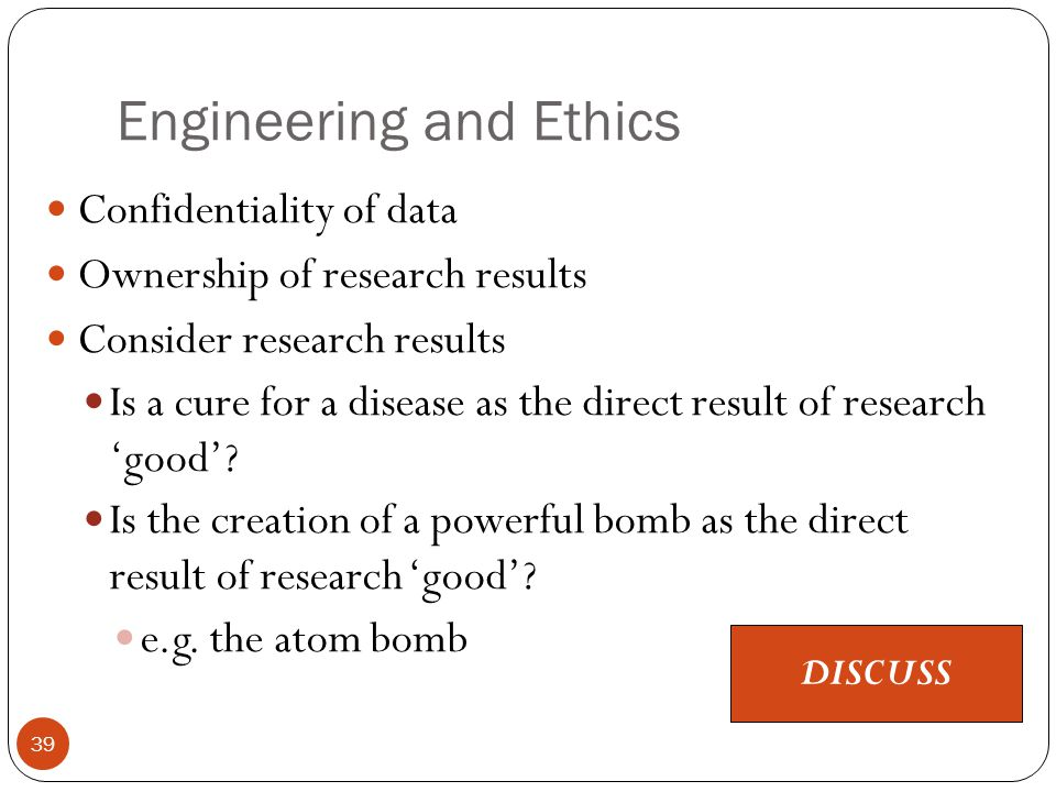 Engineering and Ethics 39 Confidentiality of data Ownership of research results Consider research results Is a cure for a disease as the direct result