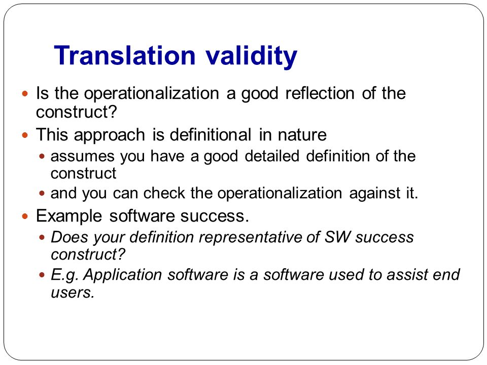 Translation validity Is the operationalization a good reflection of the construct? This approach is definitional in nature assumes you have a good det
