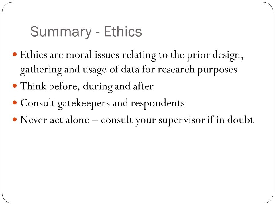 Summary - Ethics Ethics are moral issues relating to the prior design, gathering and usage of data for research purposes Think before, during and afte