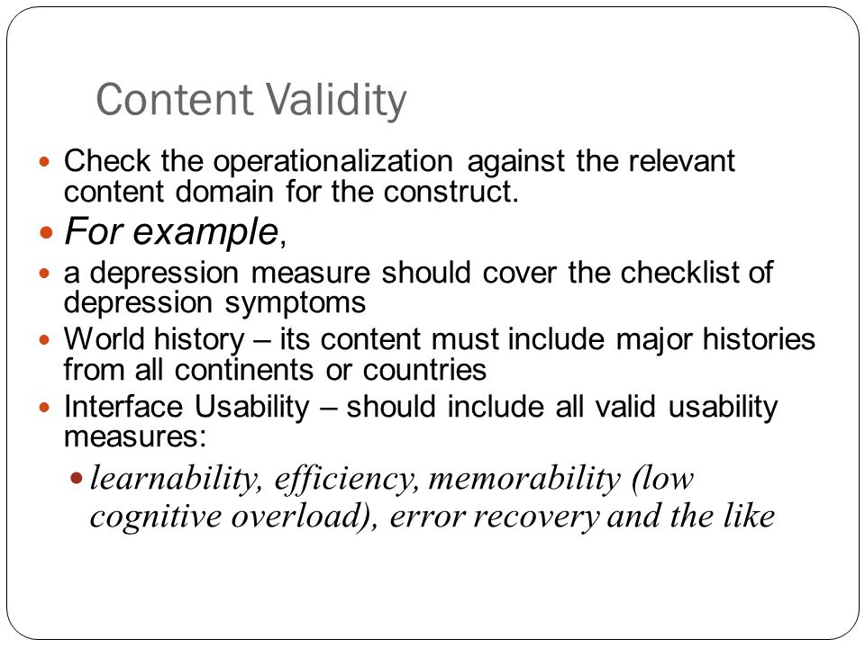 Content Validity Check the operationalization against the relevant content domain for the construct. For example, a depression measure should cover th