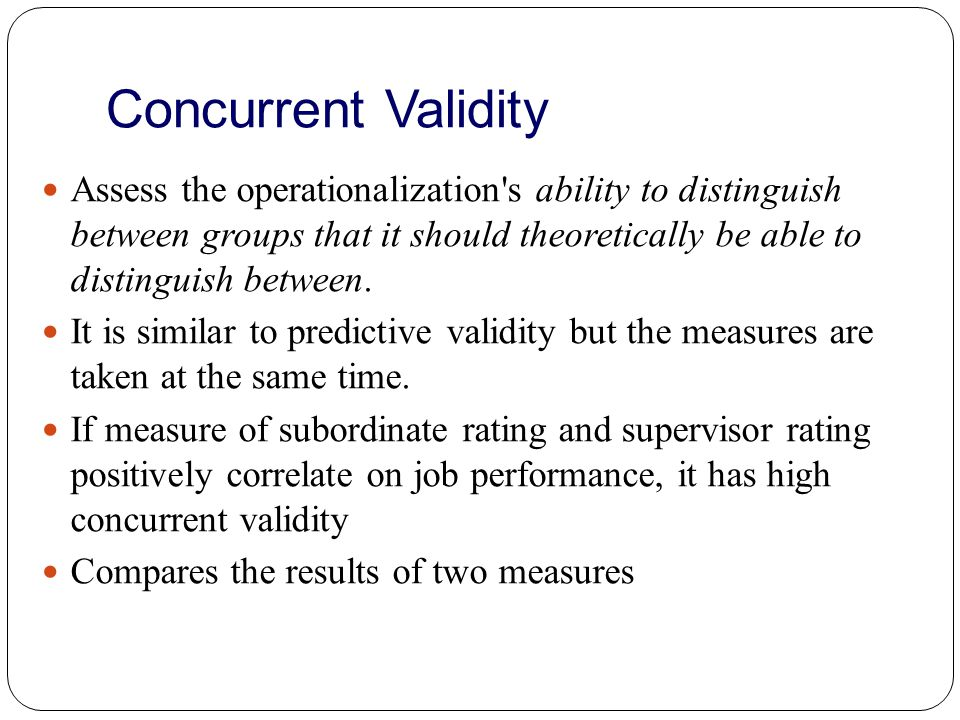 Convergent Validity Examine the degree to which the operationalization is similar to (converges on) other operationalizations that it theoretically should be similar to.