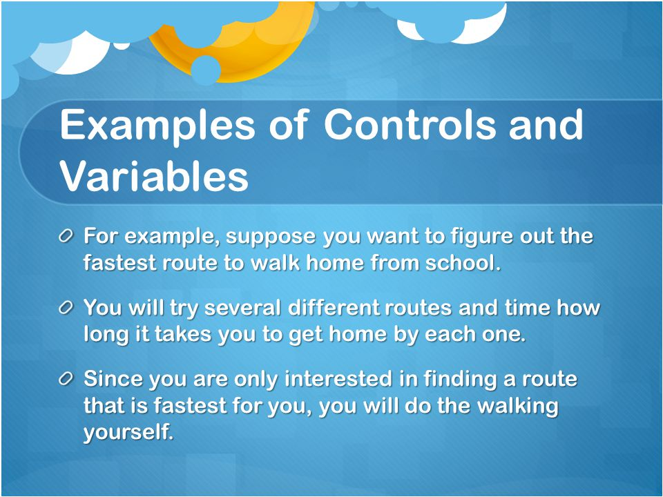 Examples of Controls and Variables For example, suppose you want to figure out the fastest route to walk home from school. You will try several differ