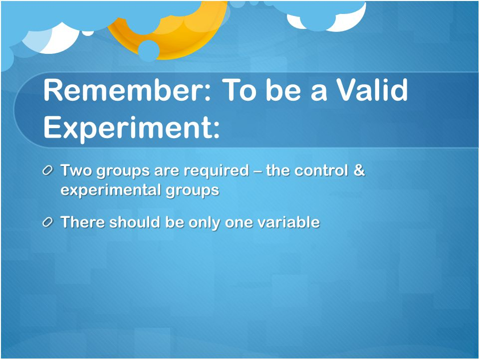 Remember: To be a Valid Experiment: Two groups are required – the control & experimental groups There should be only one variable