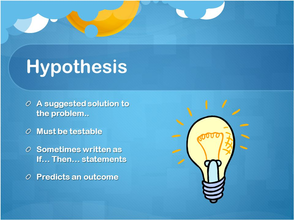 Hypothesis A suggested solution to the problem.. Must be testable Sometimes written as If… Then… statements Predicts an outcome