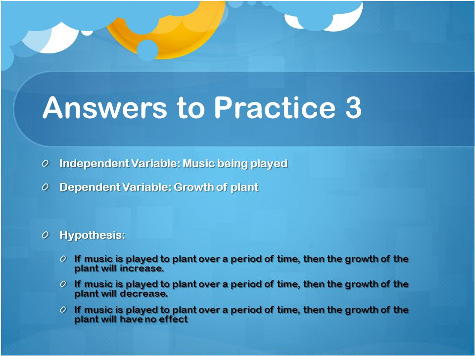 Answers to Practice 3 Independent Variable: Music being played Dependent Variable: Growth of plant Hypothesis: If music is played to plant over a peri