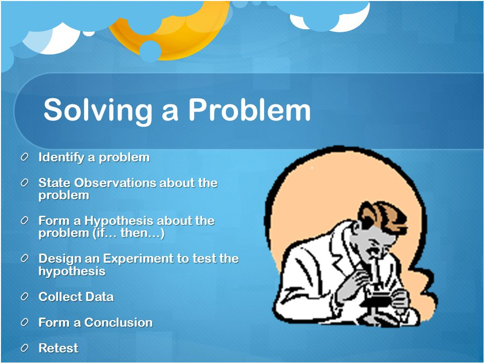 Solving a Problem Identify a problem State Observations about the problem Form a Hypothesis about the problem (if… then…) Design an Experiment to test