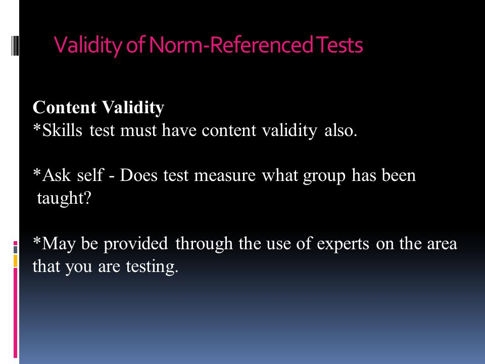 Validity of Norm-Referenced Tests Content Validity *Skills test must have content validity also.