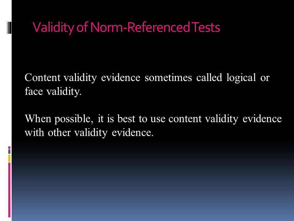 Validity of Norm-Referenced Tests Content validity evidence sometimes called logical or face validity. When possible, it is best to use content validi