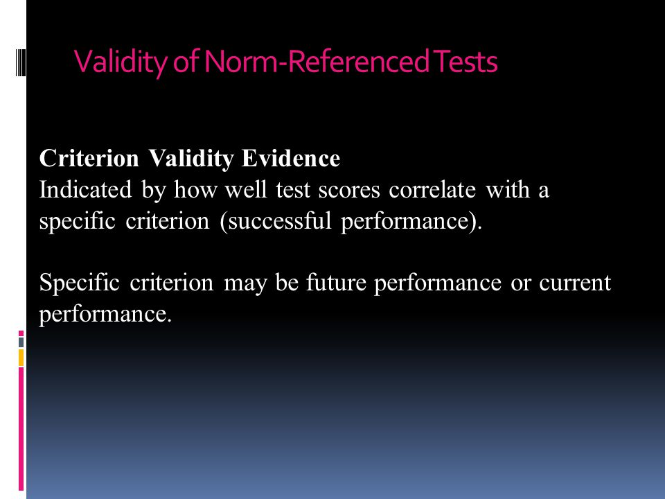 Validity of Norm-Referenced Tests Criterion Validity Evidence Indicated by how well test scores correlate with a specific criterion (successful performance).