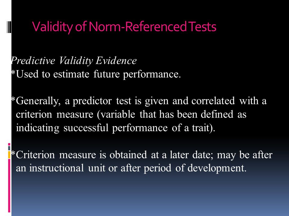 Validity of Norm-Referenced Tests Predictive Validity Evidence *Used to estimate future performance.