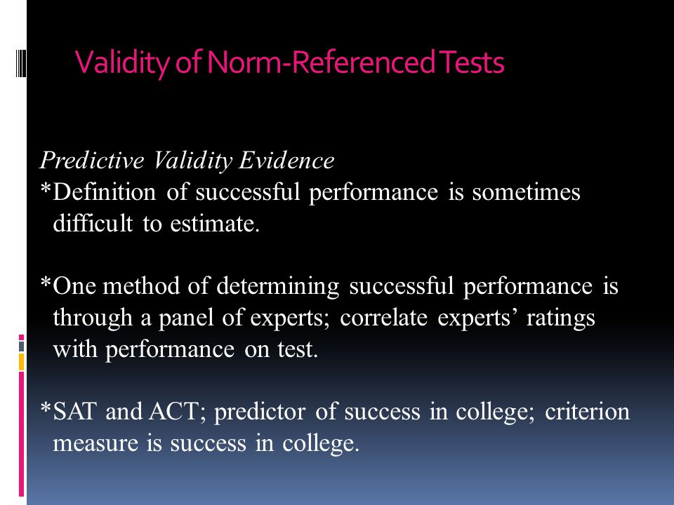 Validity of Norm-Referenced Tests Predictive Validity Evidence *Definition of successful performance is sometimes difficult to estimate. *One method o