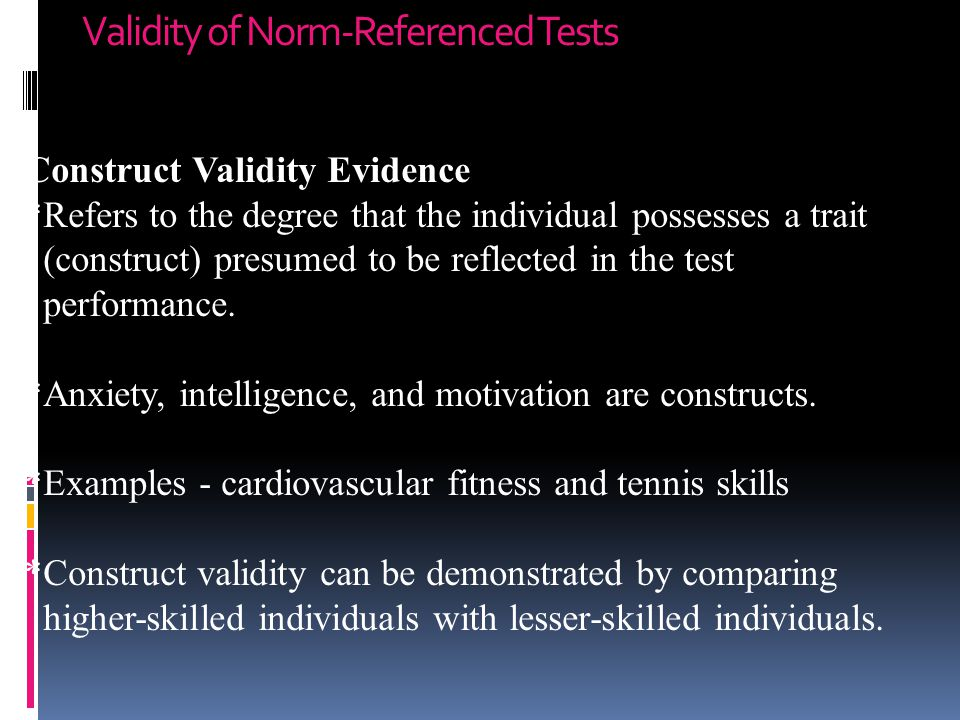 Validity of Norm-Referenced Tests Construct Validity Evidence *Refers to the degree that the individual possesses a trait (construct) presumed to be reflected in the test performance.