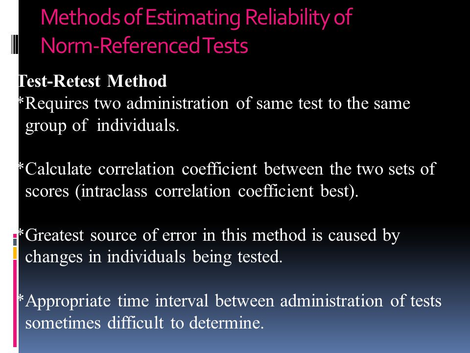 Methods of Estimating Reliability of Norm-Referenced Tests Test-Retest Method *Requires two administration of same test to the same group of individua