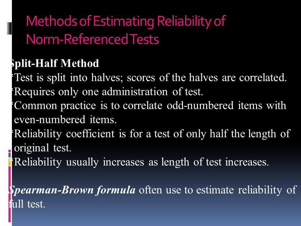 Methods of Estimating Reliability of Norm-Referenced Tests Split-Half Method *Test is split into halves; scores of the halves are correlated. *Require