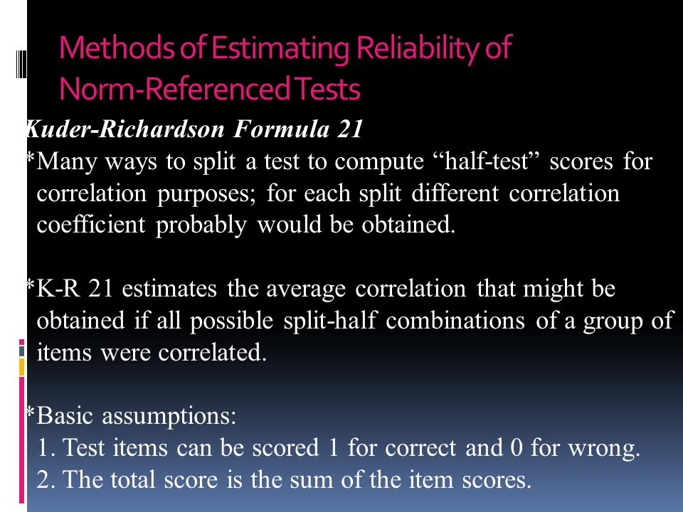 Methods of Estimating Reliability of Norm-Referenced Tests Kuder-Richardson Formula 21 *Many ways to split a test to compute half-test scores for correlation purposes; for each split different correlation coefficient probably would be obtained.